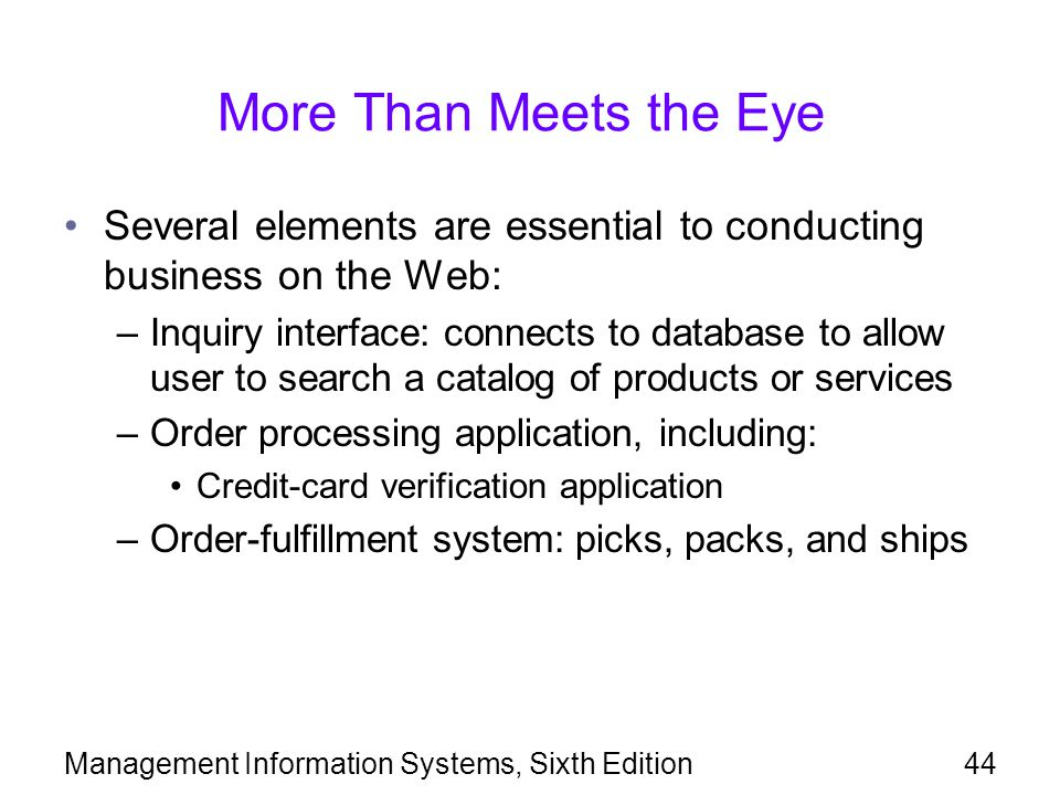 Management Information Systems, Sixth Edition44 More Than Meets the Eye Several elements are essential to conducting business on the Web: –Inquiry interface: connects to database to allow user to search a catalog of products or services –Order processing application, including: Credit-card verification application –Order-fulfillment system: picks, packs, and ships
