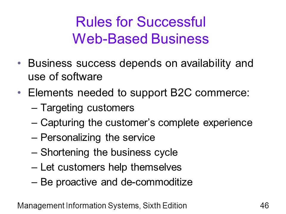 Management Information Systems, Sixth Edition46 Rules for Successful Web-Based Business Business success depends on availability and use of software Elements needed to support B2C commerce: –Targeting customers –Capturing the customer's complete experience –Personalizing the service –Shortening the business cycle –Let customers help themselves –Be proactive and de-commoditize