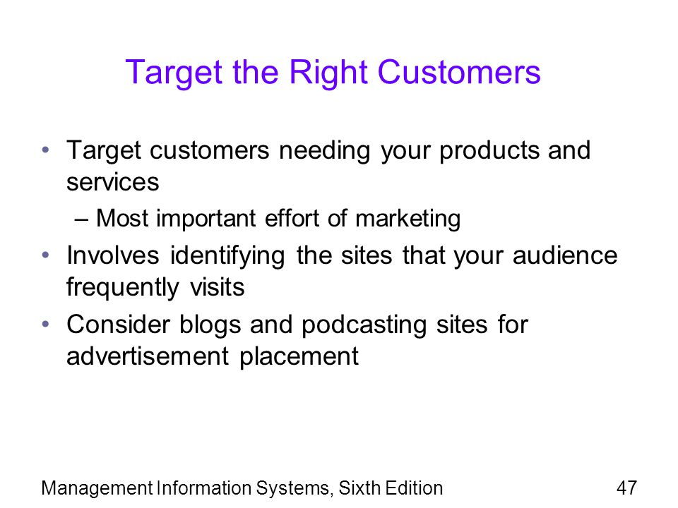 Management Information Systems, Sixth Edition47 Target the Right Customers Target customers needing your products and services –Most important effort of marketing Involves identifying the sites that your audience frequently visits Consider blogs and podcasting sites for advertisement placement