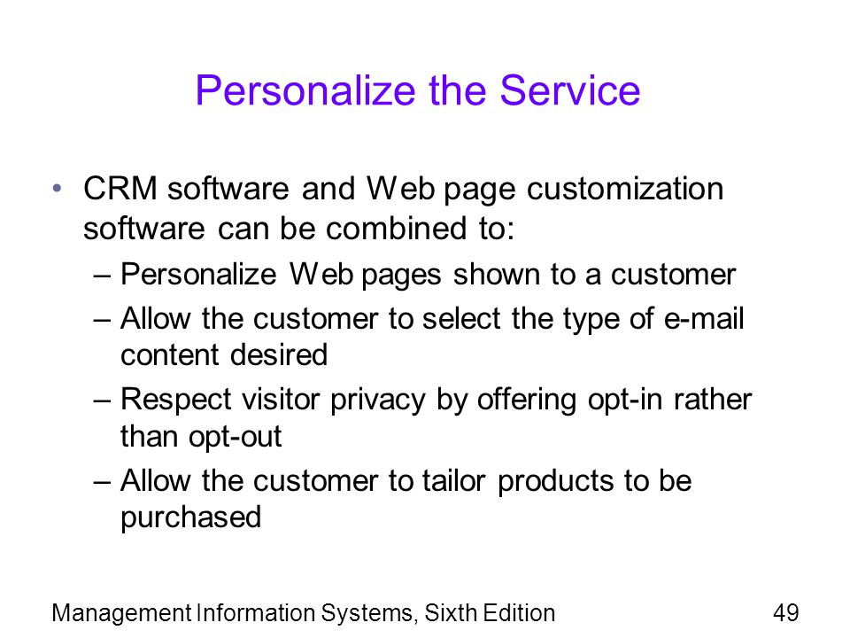 Management Information Systems, Sixth Edition49 Personalize the Service CRM software and Web page customization software can be combined to: –Personalize Web pages shown to a customer –Allow the customer to select the type of e-mail content desired –Respect visitor privacy by offering opt-in rather than opt-out –Allow the customer to tailor products to be purchased