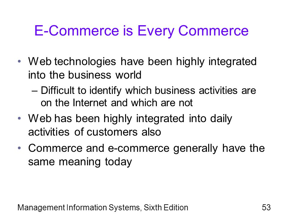 Management Information Systems, Sixth Edition53 E-Commerce is Every Commerce Web technologies have been highly integrated into the business world –Difficult to identify which business activities are on the Internet and which are not Web has been highly integrated into daily activities of customers also Commerce and e-commerce generally have the same meaning today