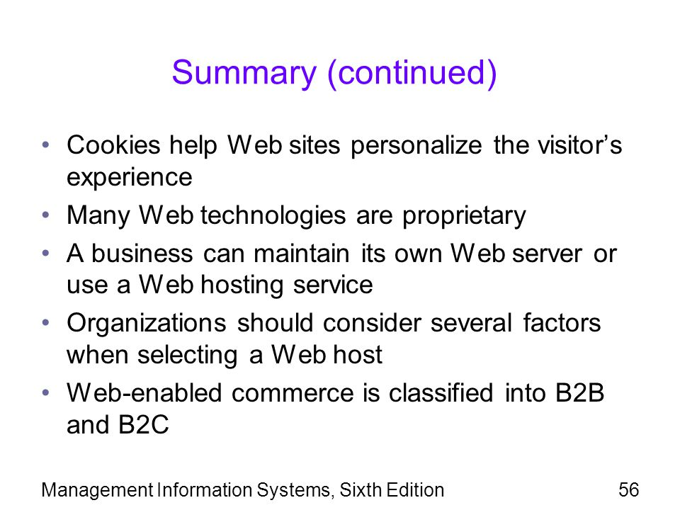 Management Information Systems, Sixth Edition56 Summary (continued) Cookies help Web sites personalize the visitor's experience Many Web technologies are proprietary A business can maintain its own Web server or use a Web hosting service Organizations should consider several factors when selecting a Web host Web-enabled commerce is classified into B2B and B2C