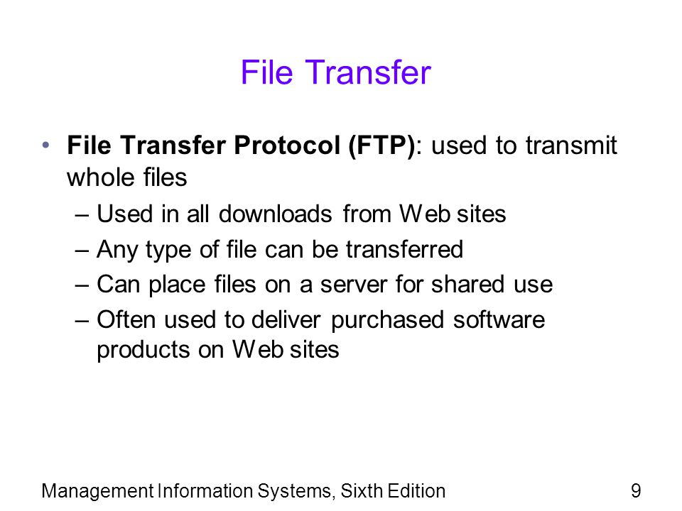 9 File Transfer File Transfer Protocol (FTP): used to transmit whole files –Used in all downloads from Web sites –Any type of file can be transferred –Can place files on a server for shared use –Often used to deliver purchased software products on Web sites