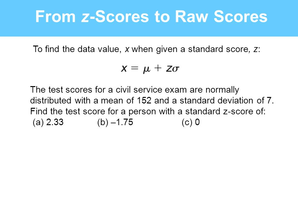From z-Scores to Raw Scores The test scores for a civil service exam are normally distributed with a mean of 152 and a standard deviation of 7. Find t