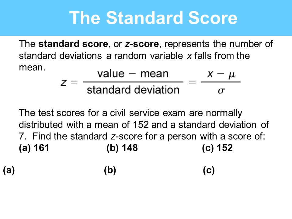 The Standard Score The standard score, or z-score, represents the number of standard deviations a random variable x falls from the mean. The test scor