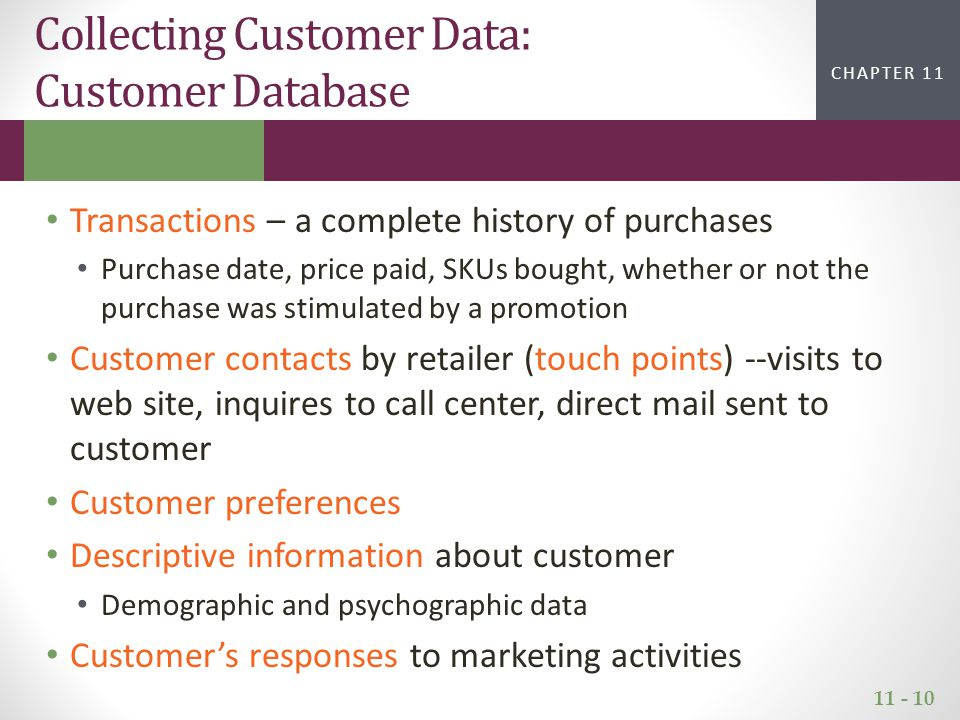 11 - 10 CHAPTER 2CHAPTER 1 CHAPTER 11 Collecting Customer Data: Customer Database Transactions – a complete history of purchases Purchase date, price