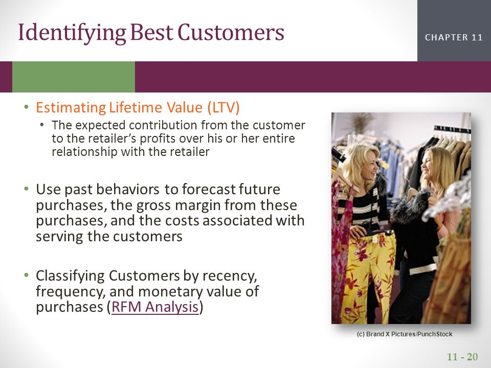 11 - 20 CHAPTER 2CHAPTER 1 CHAPTER 11 Estimating Lifetime Value (LTV) The expected contribution from the customer to the retailer's profits over his or her entire relationship with the retailer Use past behaviors to forecast future purchases, the gross margin from these purchases, and the costs associated with serving the customers Classifying Customers by recency, frequency, and monetary value of purchases (RFM Analysis)RFM Analysis Identifying Best Customers (c) Brand X Pictures/PunchStock