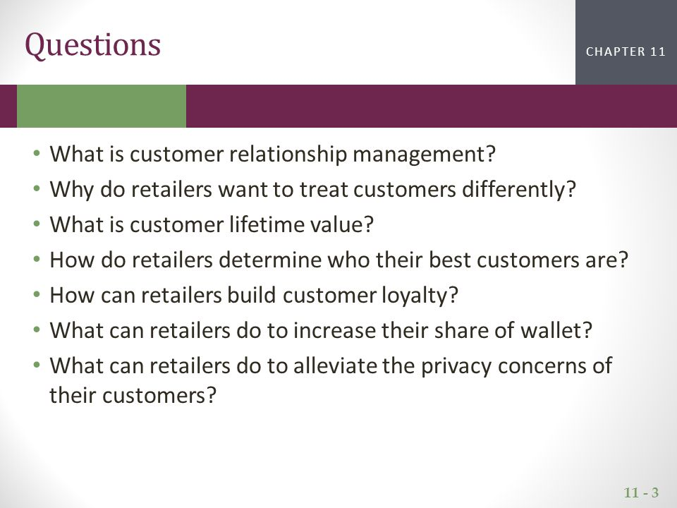 11 - 3 CHAPTER 2CHAPTER 1 CHAPTER 11 Questions What is customer relationship management? Why do retailers want to treat customers differently? What is