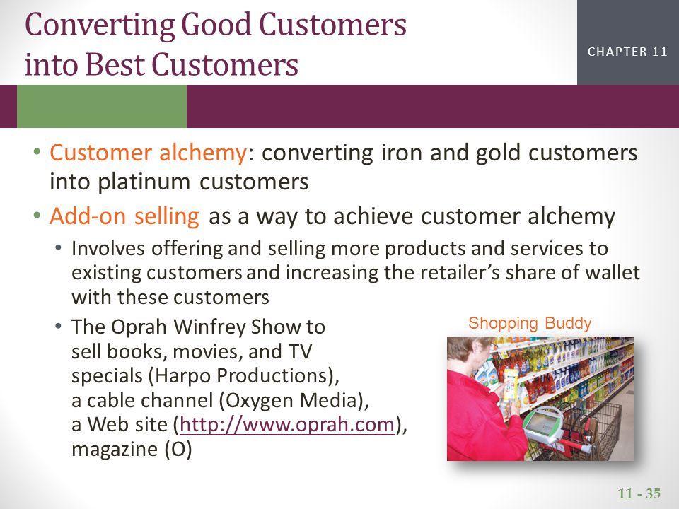 11 - 35 CHAPTER 2CHAPTER 1 CHAPTER 11 Converting Good Customers into Best Customers Customer alchemy: converting iron and gold customers into platinum customers Add-on selling as a way to achieve customer alchemy Involves offering and selling more products and services to existing customers and increasing the retailer's share of wallet with these customers The Oprah Winfrey Show to sell books, movies, and TV specials (Harpo Productions), a cable channel (Oxygen Media), a Web site (http://www.oprah.com), magazine (O)http://www.oprah.com Shopping Buddy