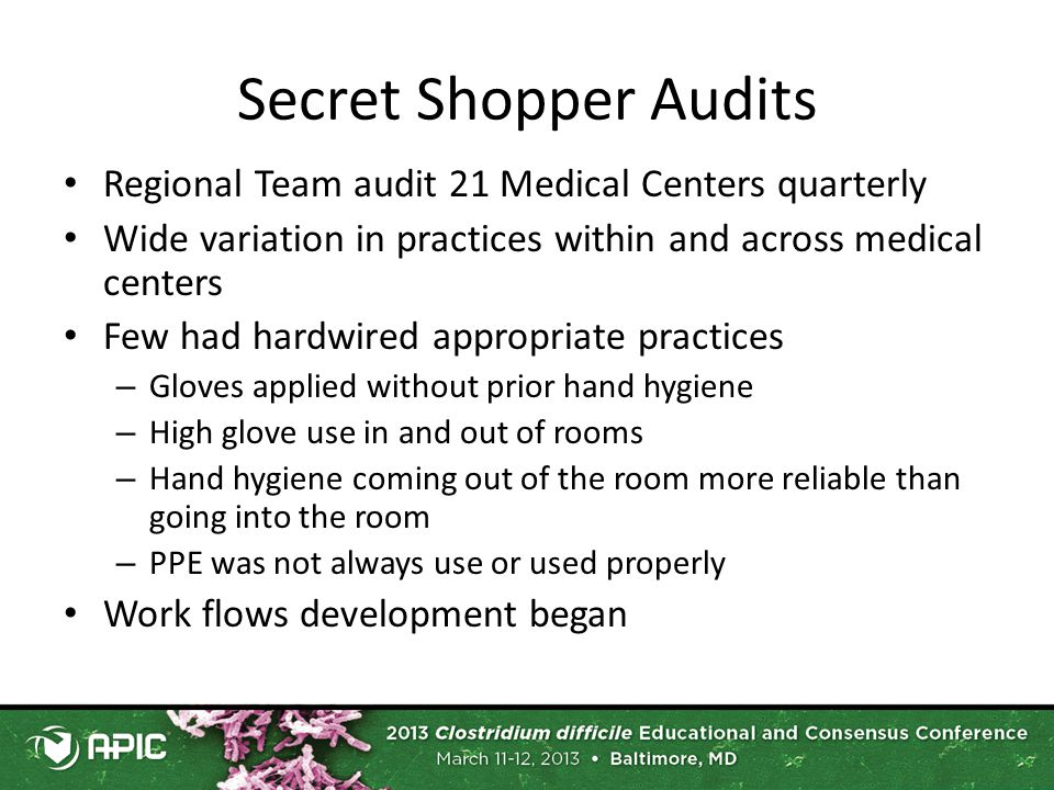 Secret Shopper Audits Regional Team audit 21 Medical Centers quarterly Wide variation in practices within and across medical centers Few had hardwired appropriate practices – Gloves applied without prior hand hygiene – High glove use in and out of rooms – Hand hygiene coming out of the room more reliable than going into the room – PPE was not always use or used properly Work flows development began