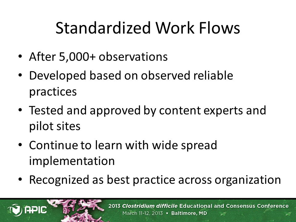 Standardized Work Flows After 5,000+ observations Developed based on observed reliable practices Tested and approved by content experts and pilot sites Continue to learn with wide spread implementation Recognized as best practice across organization