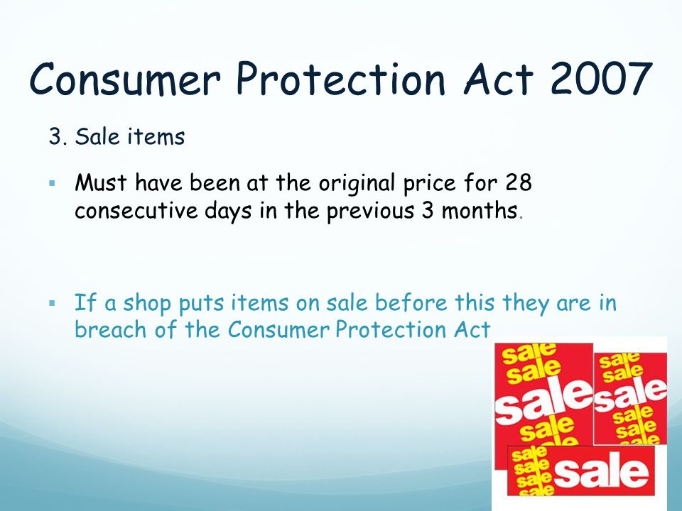 Consumer Protection Act 2007 3. Sale items  Must have been at the original price for 28 consecutive days in the previous 3 months.  If a shop puts i