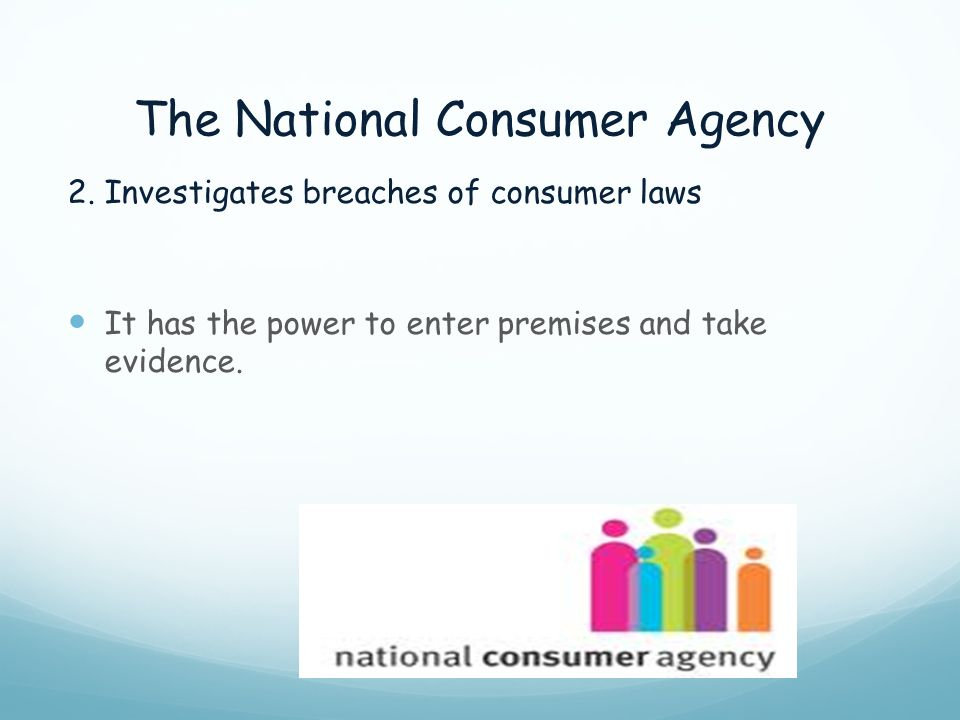 The National Consumer Agency 2. Investigates breaches of consumer laws It has the power to enter premises and take evidence.