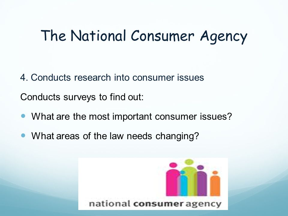 The National Consumer Agency 4. Conducts research into consumer issues Conducts surveys to find out: What are the most important consumer issues? What