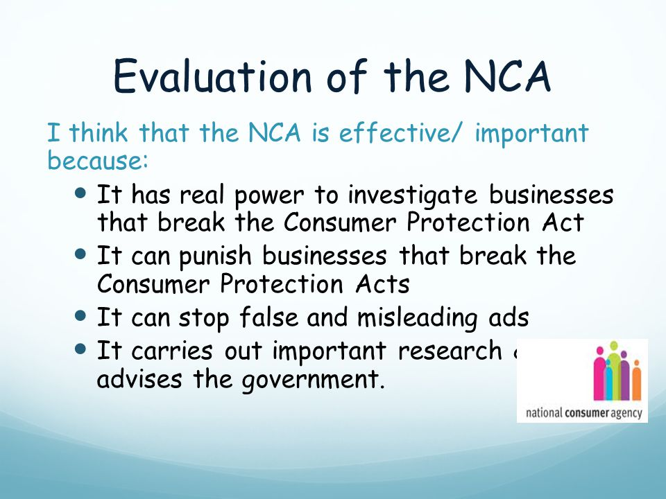 Evaluation of the NCA I think that the NCA is effective/ important because: It has real power to investigate businesses that break the Consumer Protec