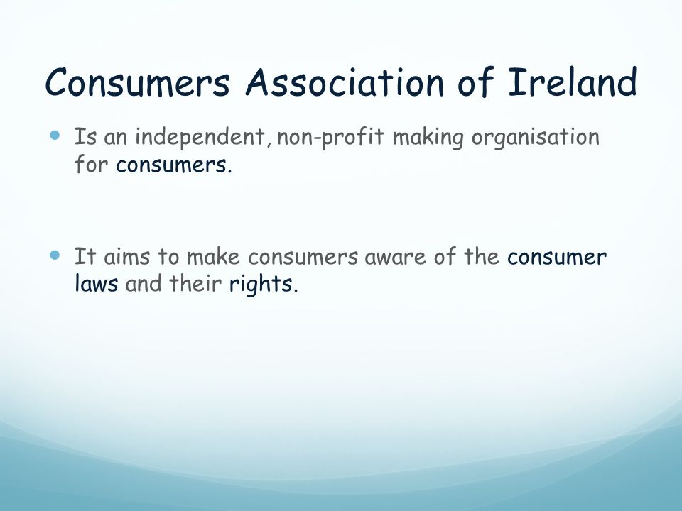 Consumers Association of Ireland Is an independent, non-profit making organisation for consumers. It aims to make consumers aware of the consumer laws