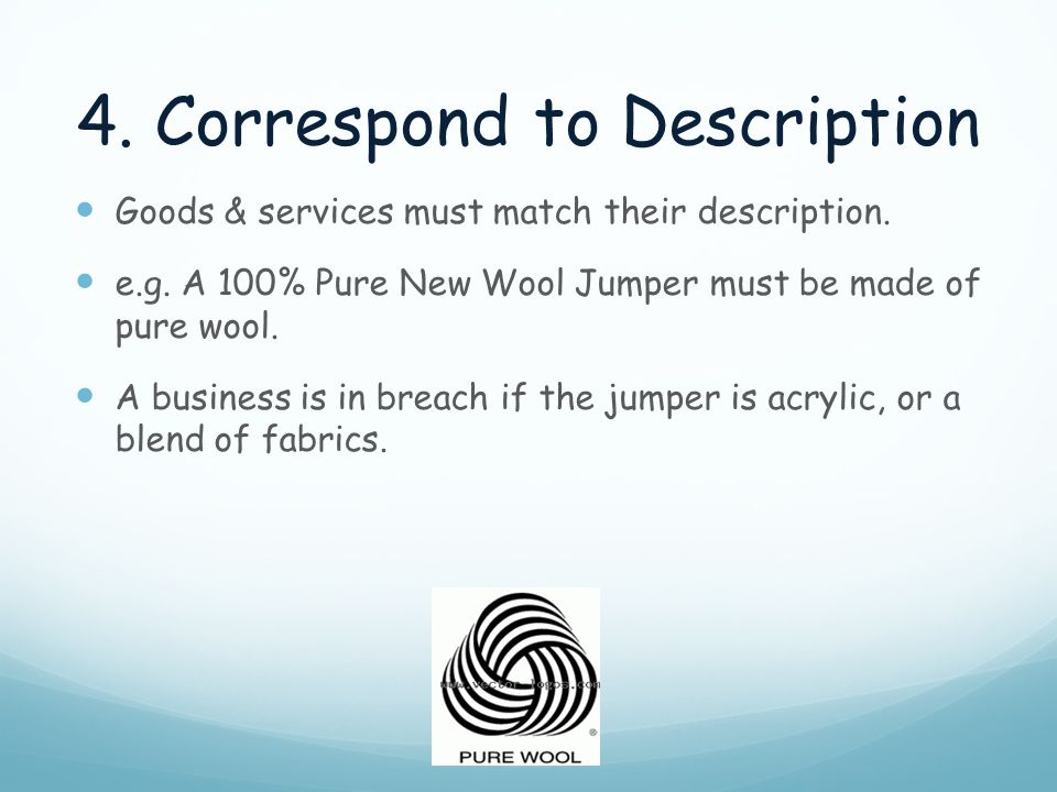 4. Correspond to Description Goods & services must match their description. e.g. A 100% Pure New Wool Jumper must be made of pure wool. A business is
