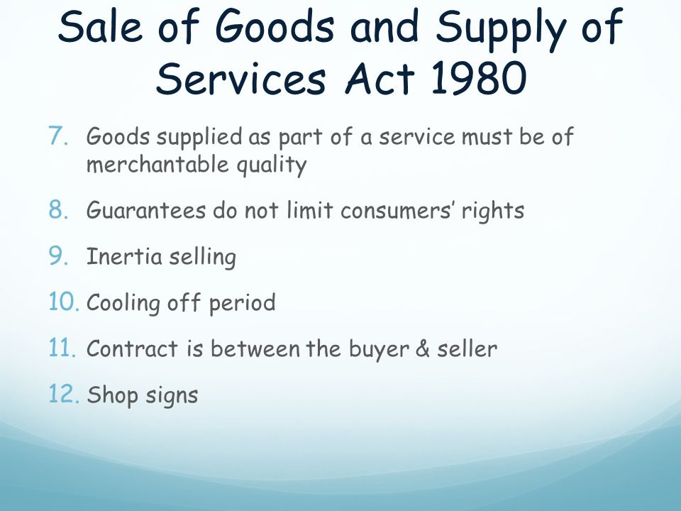 Sale of Goods and Supply of Services Act 1980 7. Goods supplied as part of a service must be of merchantable quality 8. Guarantees do not limit consum