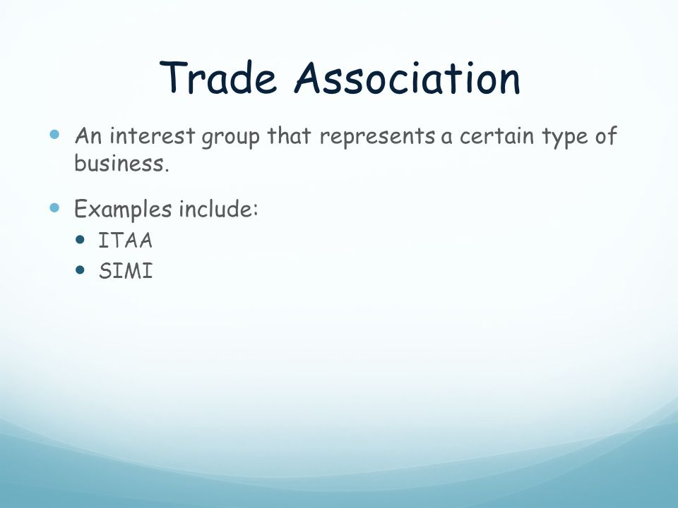 Trade Association An interest group that represents a certain type of business. Examples include: ITAA SIMI