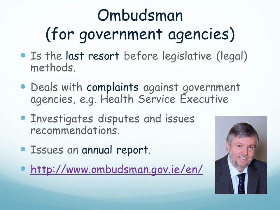Ombudsman (for government agencies) Is the last resort before legislative (legal) methods. Deals with complaints against government agencies, e.g. Hea