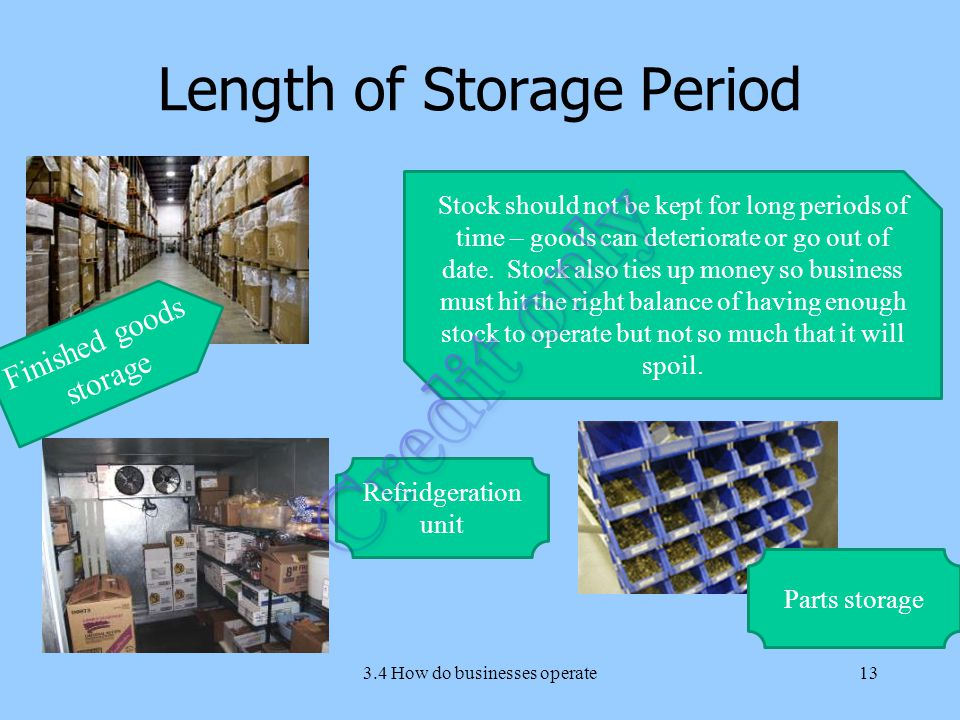 Length of Storage Period 3.4 How do businesses operate13 Stock should not be kept for long periods of time – goods can deteriorate or go out of date.