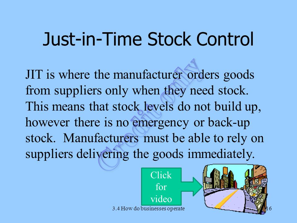 Just-in-Time Stock Control JIT is where the manufacturer orders goods from suppliers only when they need stock.