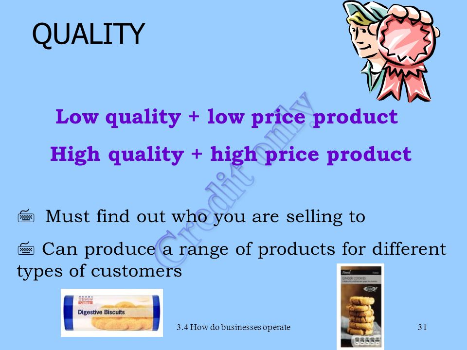 3.4 How do businesses operate31 7 Must find out who you are selling to 7 Can produce a range of products for different types of customers QUALITY Low quality + low price product High quality + high price product