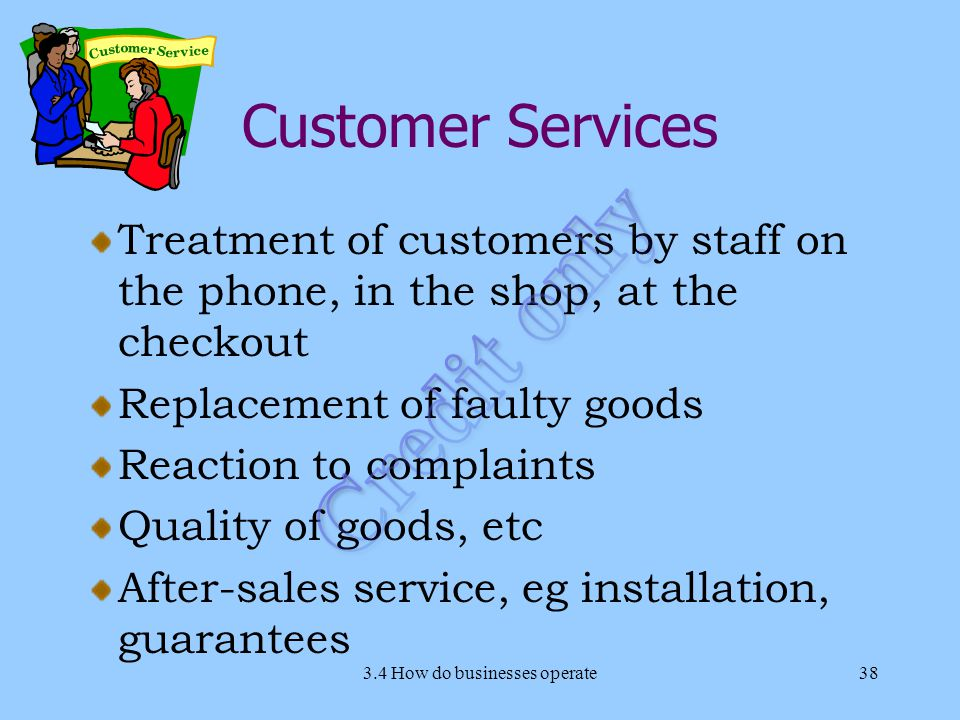 Customer Services Treatment of customers by staff on the phone, in the shop, at the checkout Replacement of faulty goods Reaction to complaints Quality of goods, etc After-sales service, eg installation, guarantees 3.4 How do businesses operate38