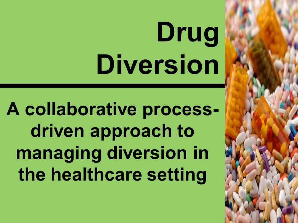 Drug Diversion A collaborative process- driven approach to managing diversion in the healthcare setting 1