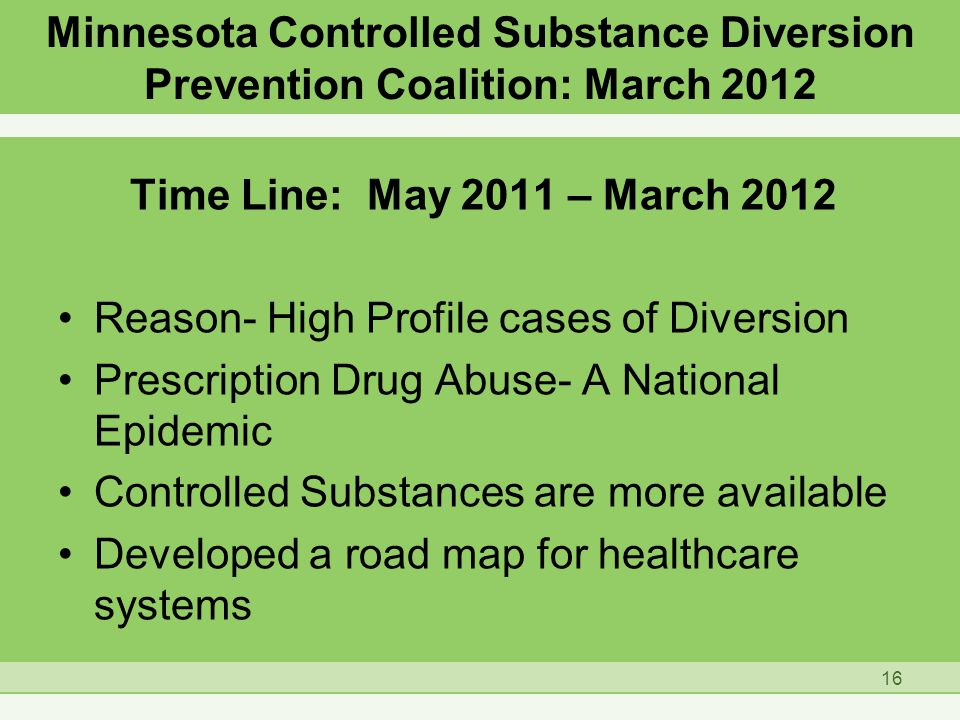 Minnesota Controlled Substance Diversion Prevention Coalition: March 2012 Time Line: May 2011 – March 2012 Reason- High Profile cases of Diversion Prescription Drug Abuse- A National Epidemic Controlled Substances are more available Developed a road map for healthcare systems 16