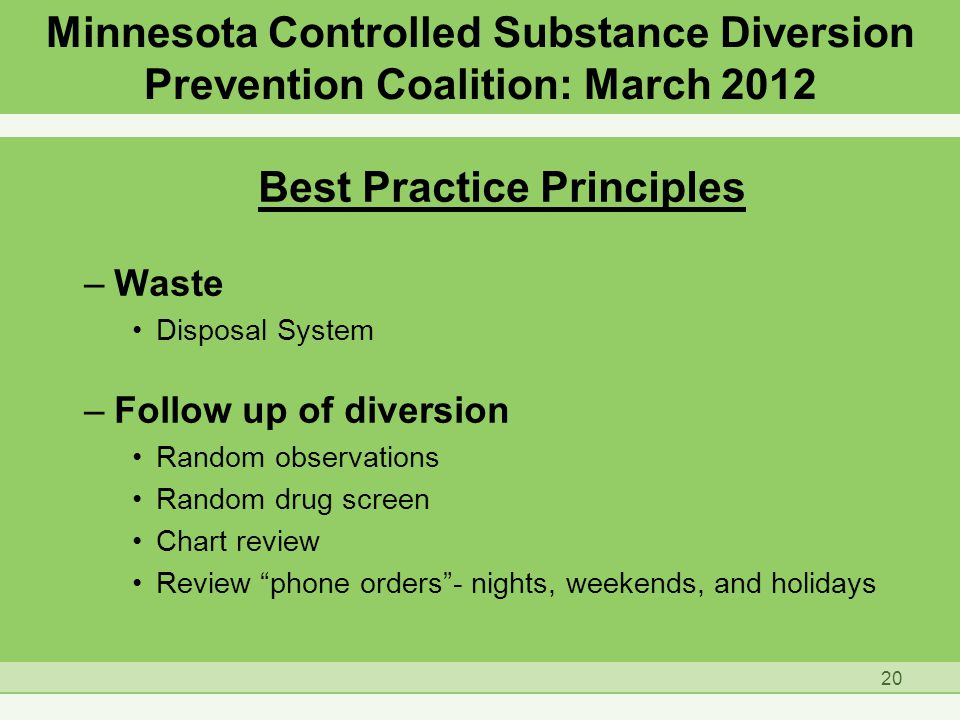 Best Practice Principles –Waste Disposal System –Follow up of diversion Random observations Random drug screen Chart review Review phone orders - nights, weekends, and holidays 20 Minnesota Controlled Substance Diversion Prevention Coalition: March 2012