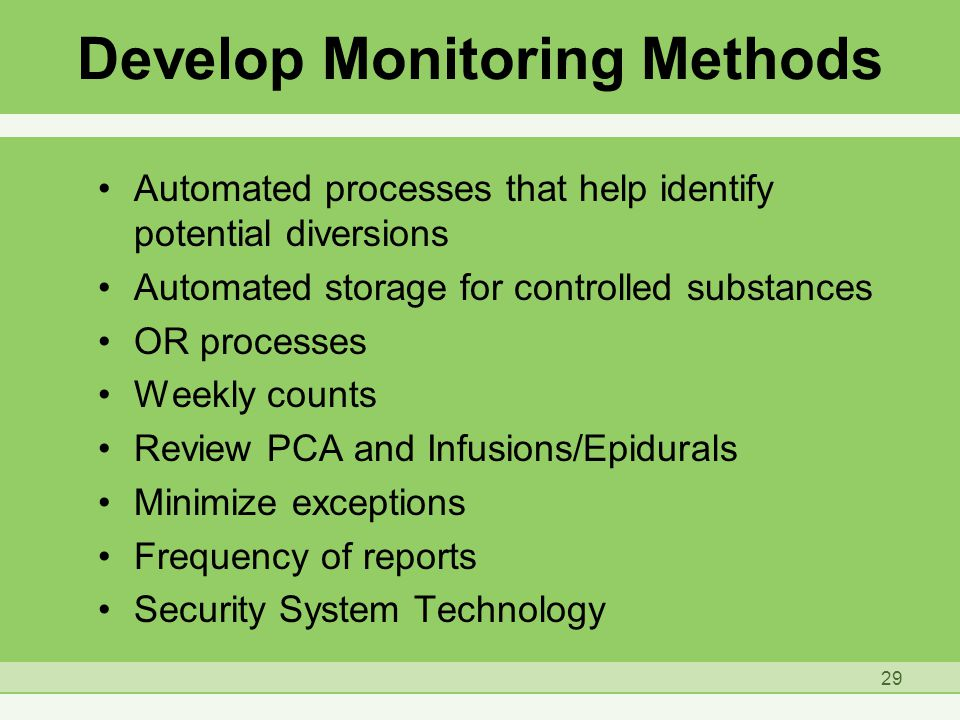 Develop Monitoring Methods Automated processes that help identify potential diversions Automated storage for controlled substances OR processes Weekly counts Review PCA and Infusions/Epidurals Minimize exceptions Frequency of reports Security System Technology 29