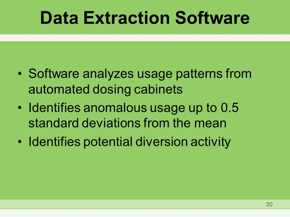 Data Extraction Software Software analyzes usage patterns from automated dosing cabinets Identifies anomalous usage up to 0.5 standard deviations from the mean Identifies potential diversion activity 30