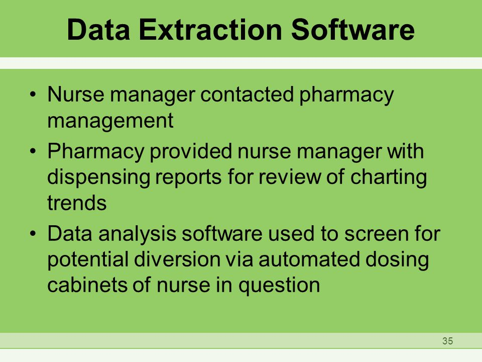 Nurse manager contacted pharmacy management Pharmacy provided nurse manager with dispensing reports for review of charting trends Data analysis software used to screen for potential diversion via automated dosing cabinets of nurse in question Data Extraction Software 35
