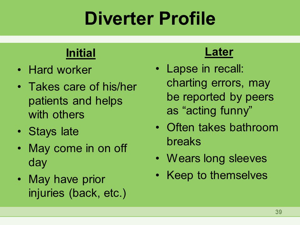 Diverter Profile Initial Hard worker Takes care of his/her patients and helps with others Stays late May come in on off day May have prior injuries (back, etc.) Later Lapse in recall: charting errors, may be reported by peers as acting funny Often takes bathroom breaks Wears long sleeves Keep to themselves 39