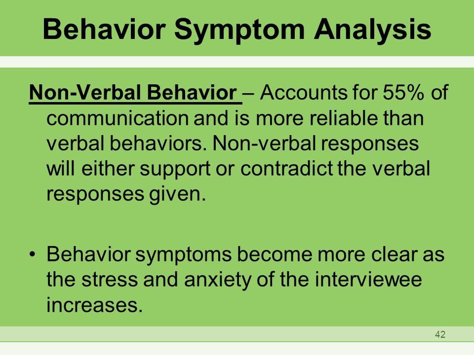 Behavior Symptom Analysis Non-Verbal Behavior – Accounts for 55% of communication and is more reliable than verbal behaviors.