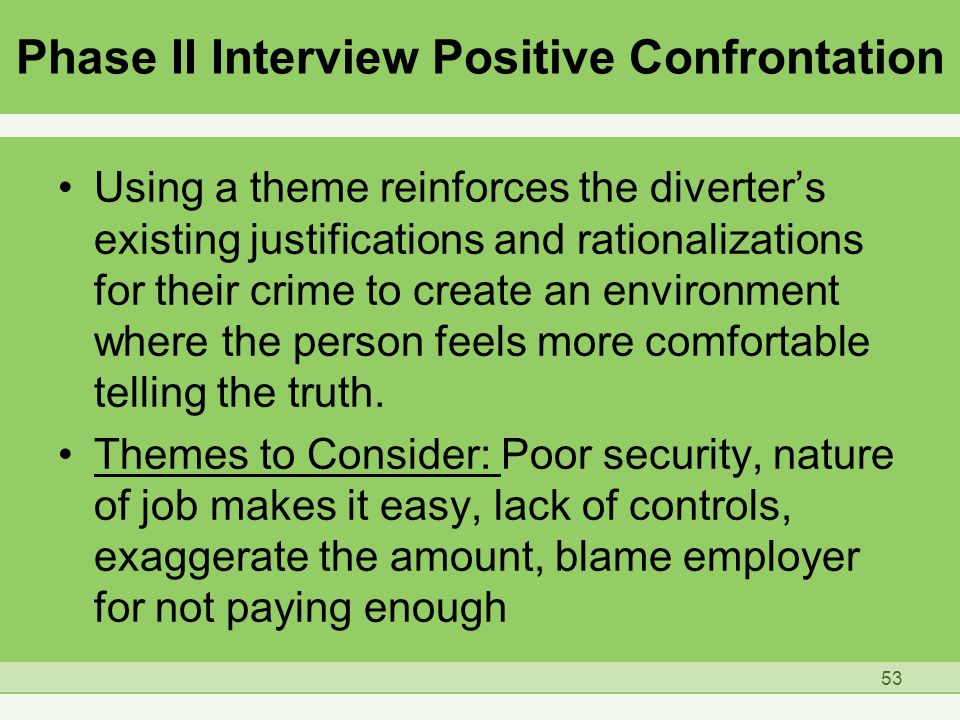 Phase II Interview Positive Confrontation Using a theme reinforces the diverter's existing justifications and rationalizations for their crime to create an environment where the person feels more comfortable telling the truth.