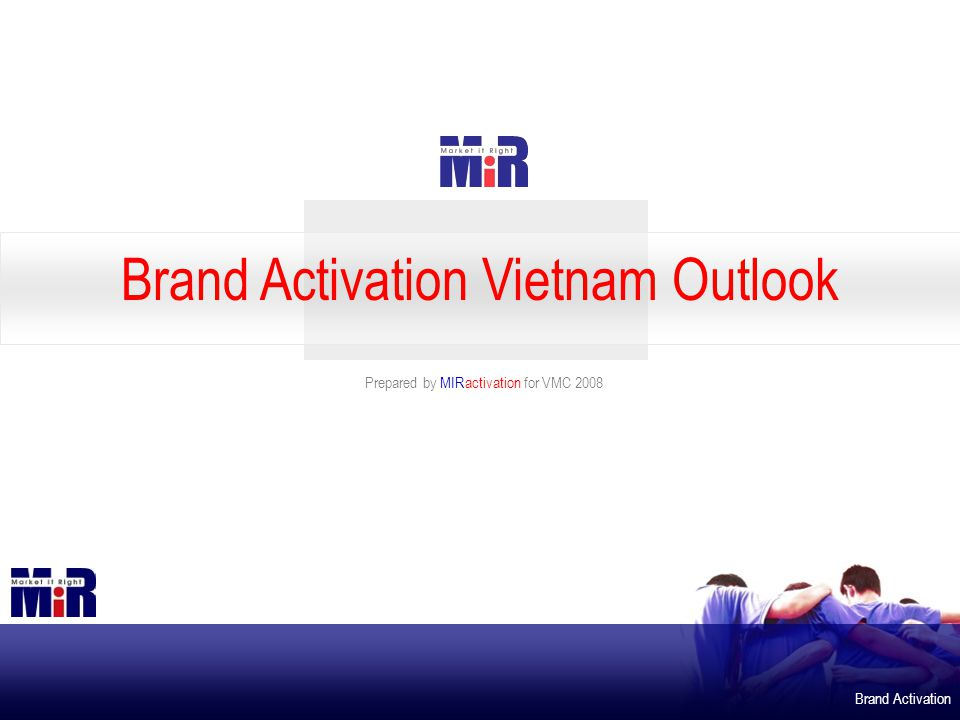 Brand Activation Prepared by MIRactivation for VMC 2008 Brand Activation Vietnam Outlook