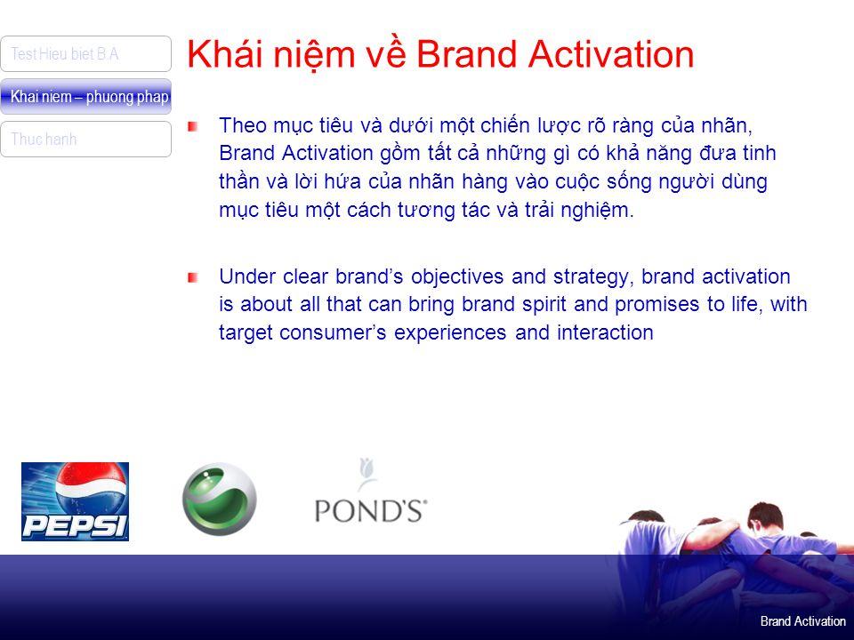 Brand Activation Test Hieu biet B.A Khai niem – phuong phap Thuc hanh Khái niệm về Brand Activation Theo mục tiêu và dưới một chiến lược rõ ràng của nhãn, Brand Activation gồm tất cả những gì có khả năng đưa tinh thần và lời hứa của nhãn hàng vào cuộc sống người dùng mục tiêu một cách tương tác và trải nghiệm.