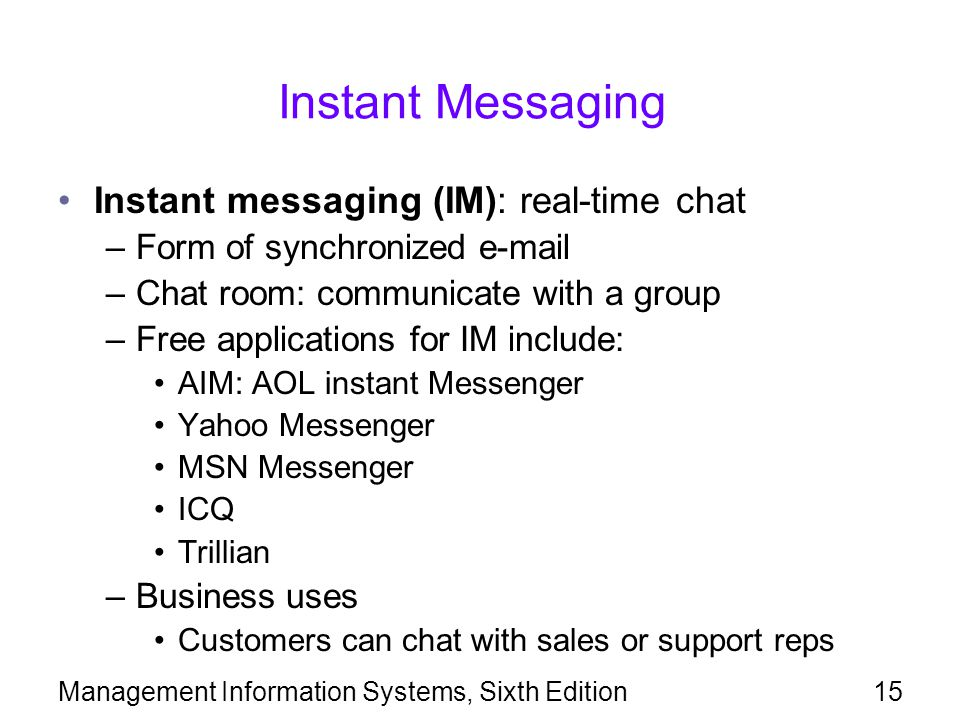 Management Information Systems, Sixth Edition15 Instant Messaging Instant messaging (IM): real-time chat –Form of synchronized e-mail –Chat room: comm