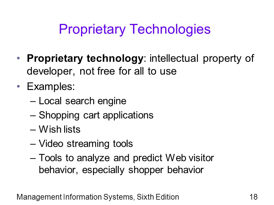 Management Information Systems, Sixth Edition18 Proprietary Technologies Proprietary technology: intellectual property of developer, not free for all