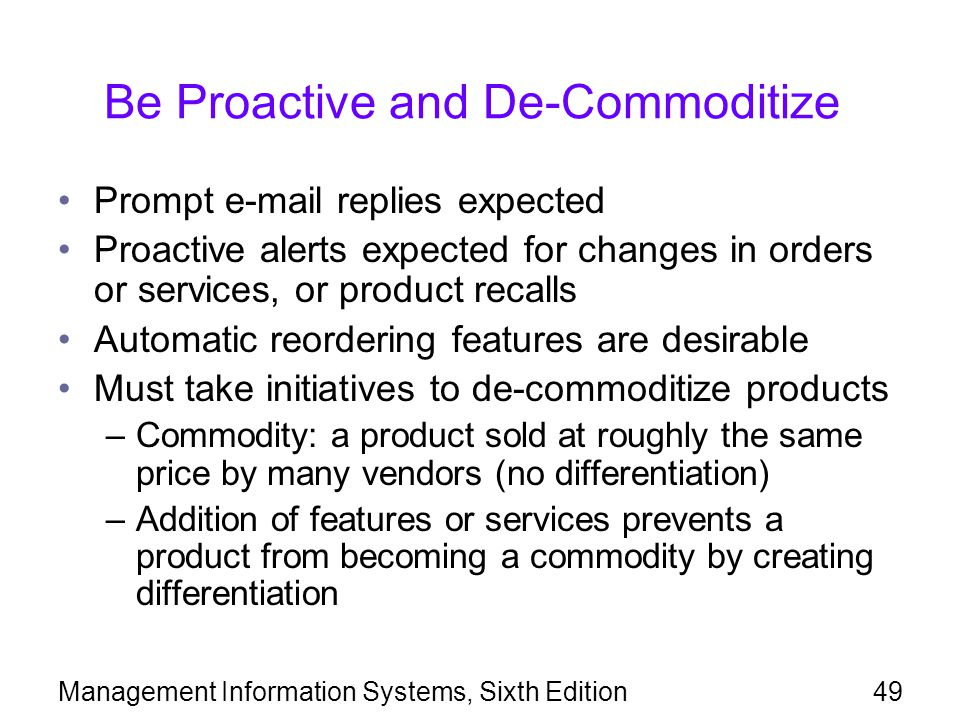 Management Information Systems, Sixth Edition49 Be Proactive and De-Commoditize Prompt e-mail replies expected Proactive alerts expected for changes i