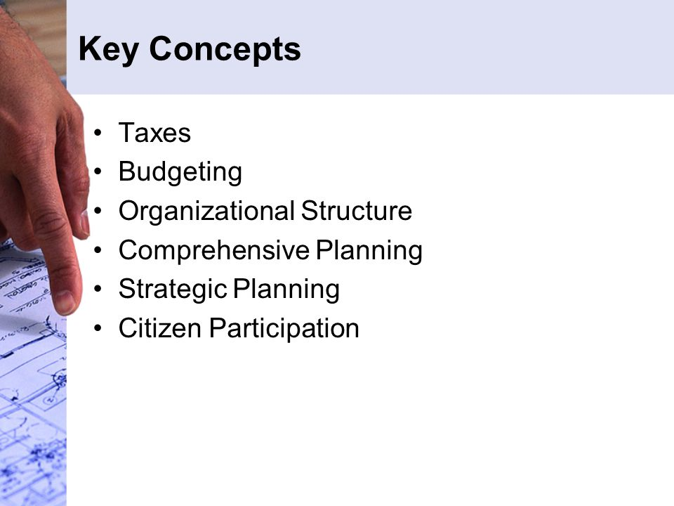 Key Concepts Taxes Budgeting Organizational Structure Comprehensive Planning Strategic Planning Citizen Participation