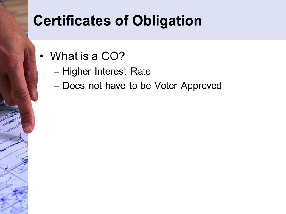 Certificates of Obligation What is a CO? –Higher Interest Rate –Does not have to be Voter Approved