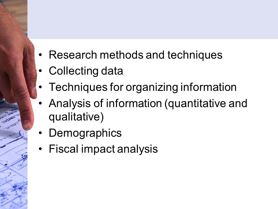 Research methods and techniques Collecting data Techniques for organizing information Analysis of information (quantitative and qualitative) Demographics Fiscal impact analysis