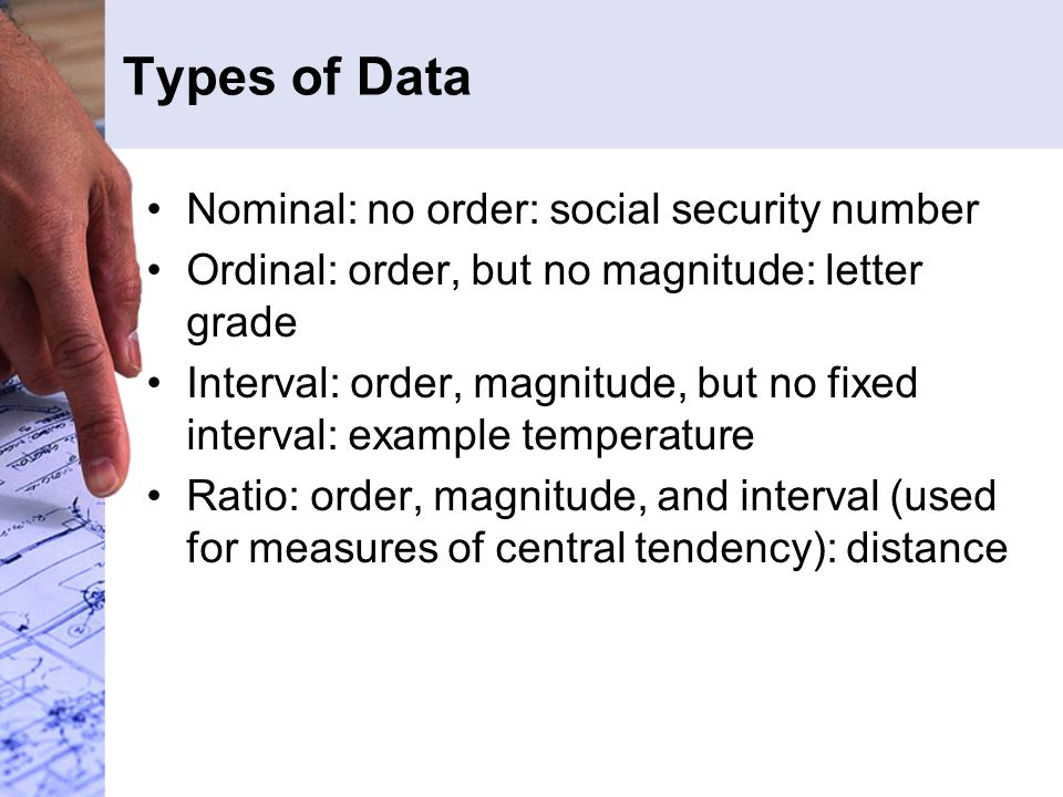 Types of Data Nominal: no order: social security number Ordinal: order, but no magnitude: letter grade Interval: order, magnitude, but no fixed interval: example temperature Ratio: order, magnitude, and interval (used for measures of central tendency): distance