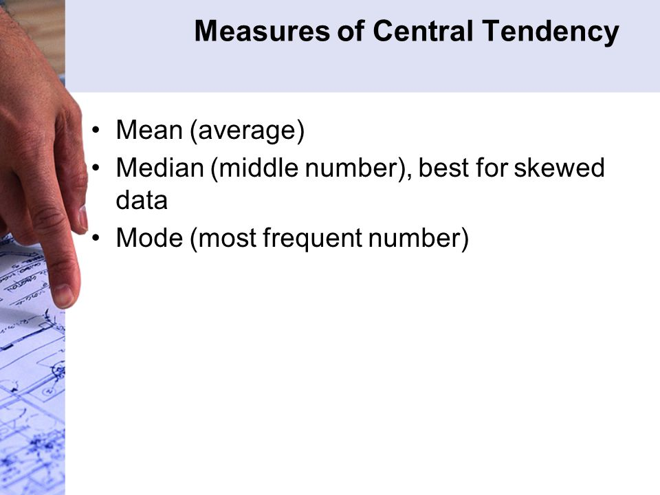 Measures of Central Tendency Mean (average) Median (middle number), best for skewed data Mode (most frequent number)