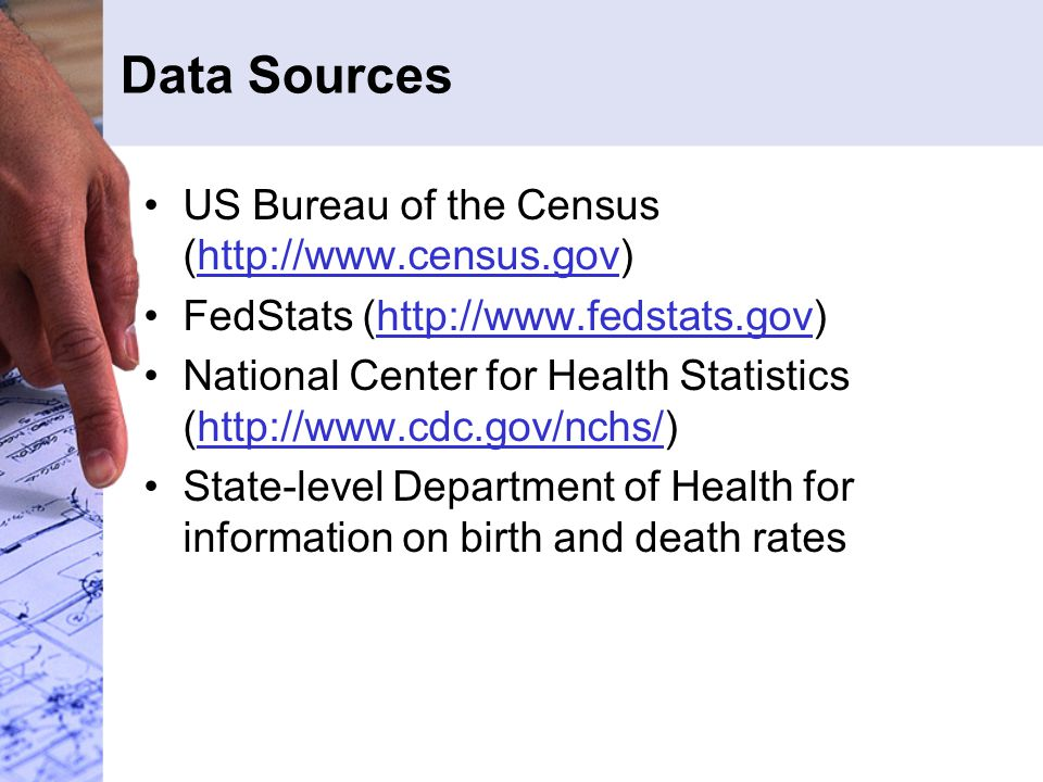 Data Sources US Bureau of the Census (http://www.census.gov)http://www.census.gov FedStats (http://www.fedstats.gov)http://www.fedstats.gov National Center for Health Statistics (http://www.cdc.gov/nchs/)http://www.cdc.gov/nchs/ State-level Department of Health for information on birth and death rates