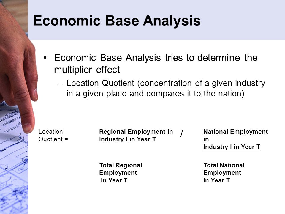 Economic Base Analysis Economic Base Analysis tries to determine the multiplier effect –Location Quotient (concentration of a given industry in a given place and compares it to the nation) Location Quotient = Regional Employment in Industry I in Year T / National Employment in Industry I in Year T Total Regional Employment in Year T Total National Employment in Year T