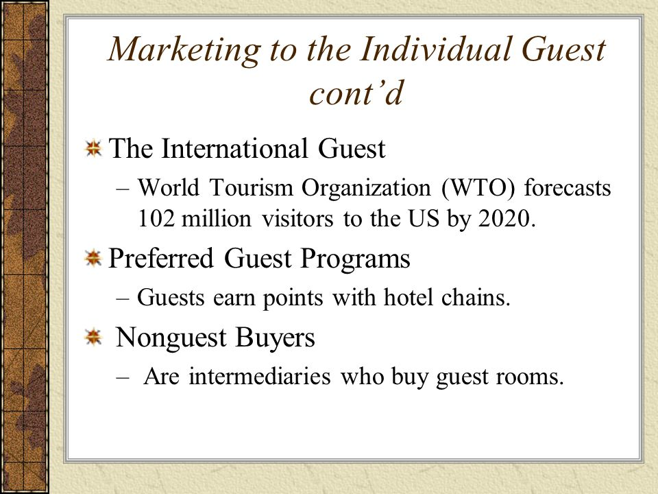 Marketing to the Individual Guest cont'd The International Guest –World Tourism Organization (WTO) forecasts 102 million visitors to the US by 2020. P